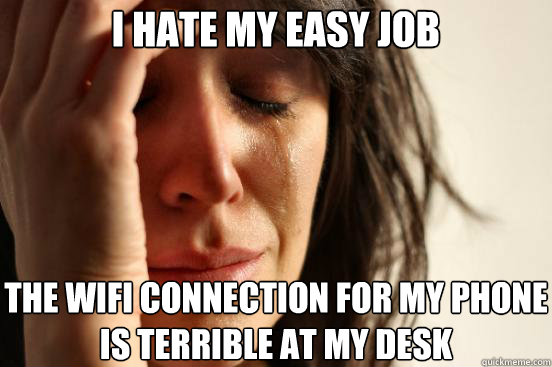 i hate my easy job the wifi connection for my phone is terri - First World Problems