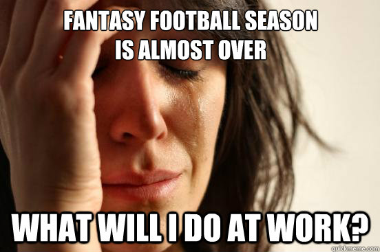 fantasy football season is almost over what will i do at wor - First World Problems