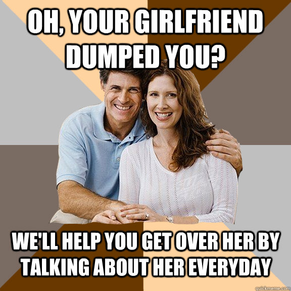 oh your girlfriend dumped you well help you get over her  - Scumbag Parents