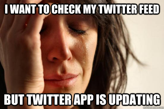 i want to check my twitter feed but twitter app is updating - First World Problems