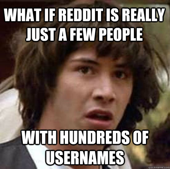 what if reddit is really just a few people with hundreds of  - conspiracy keanu