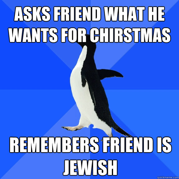 asks friend what he wants for chirstmas remembers friend is  - Socially Awkward Penguin