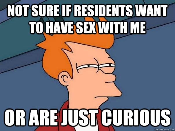 not sure if residents want to have sex with me or are just c - Futurama Fry