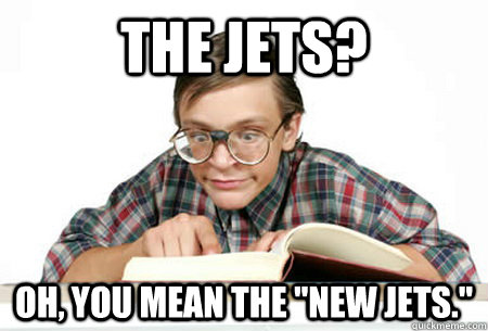the jets oh you mean the new jets - Pedantic Nerd