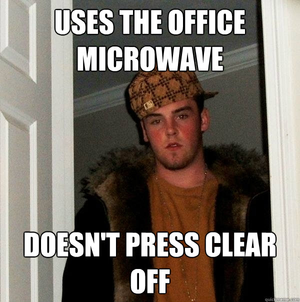 uses the office microwave doesnt press clear off - Scumbag Steve