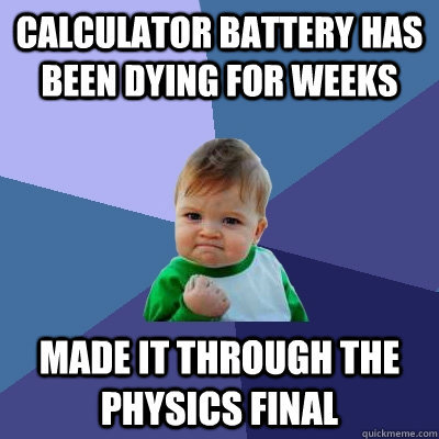 calculator battery has been dying for weeks made it through  - Success Kid