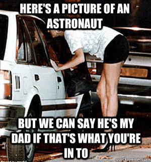 heres a picture of an astronaut but we can say hes my dad  - Karma Whore