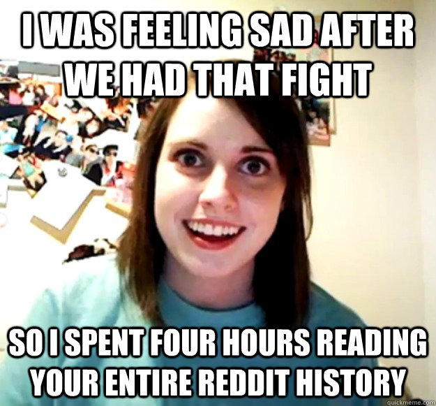 i was feeling sad after we had that fight so i spent four ho - Overly Attached Girlfriend