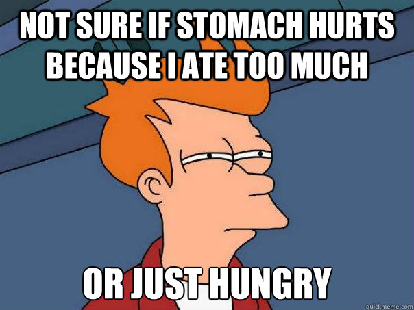 not sure if stomach hurts because i ate too much or just hun - Futurama Fry