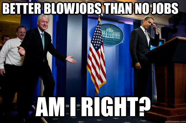 better blowjobs than no jobs am i right - Inappropriate timing Bill Clinton