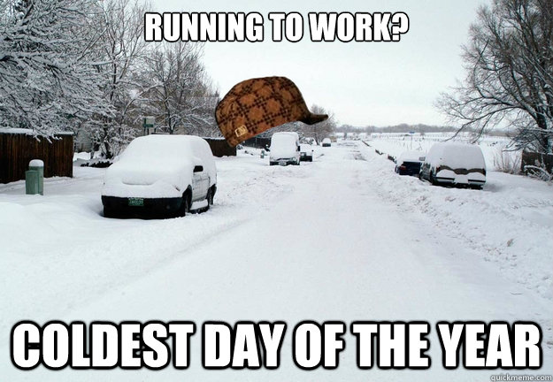 running to work coldest day of the year - Scumbag weather