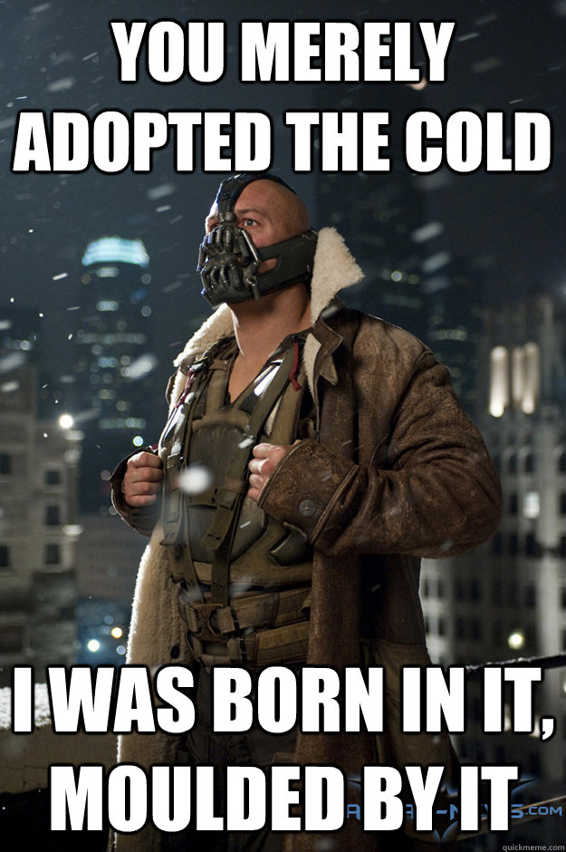 you merely adopted the cold i was born in it moulded by it - Bane