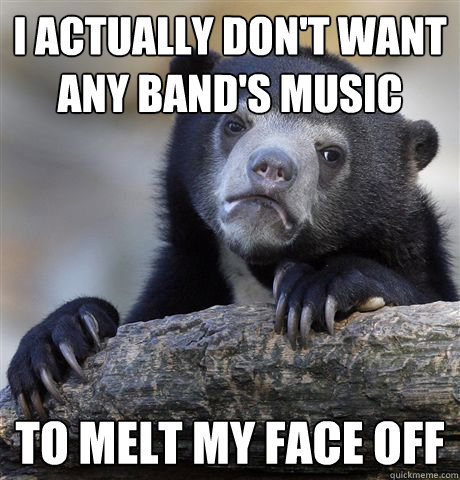 i actually dont want any bands music to melt my face off - Confession Bear