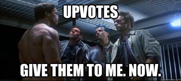 upvotes give them to me now -