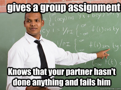 gives a group assignment knows that your partner hasnt done - Good Guy Teacher