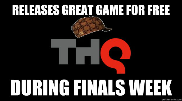 releases great game for free during finals week - Scumbag THQ