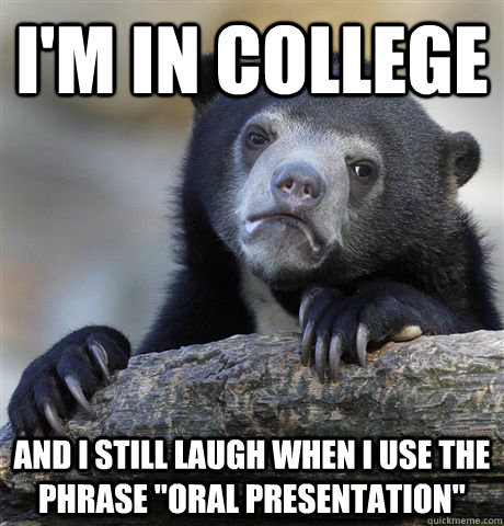 im in college and i still laugh when i use the phrase oral - Confession Bear