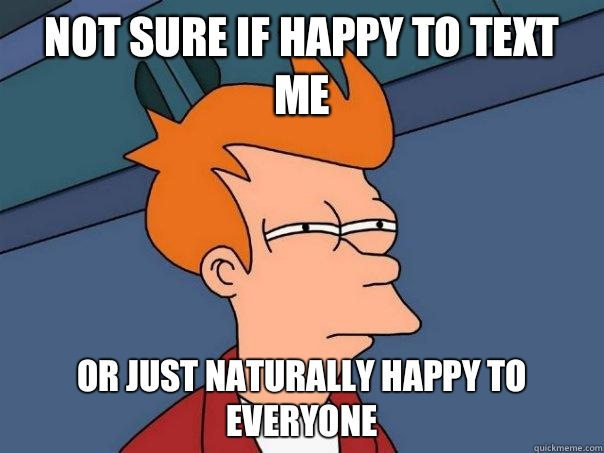 Not sure if happy to text me Or just naturally happy to ever - Futurama Fry