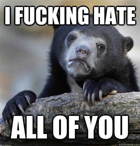 i fucking hate all of you - Confession Bear