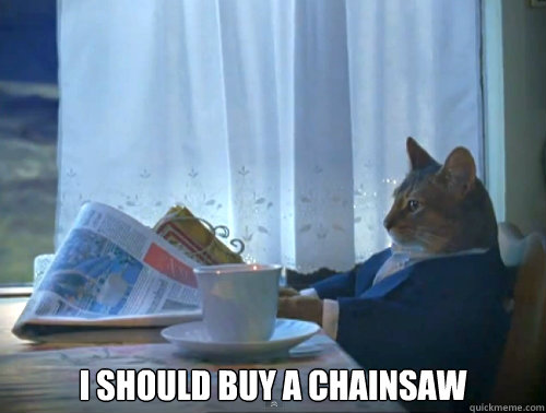 i should buy a chainsaw - The One Percent Cat