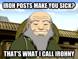 iroh posts make you sick thats what i call irohny - Uncle Iroh