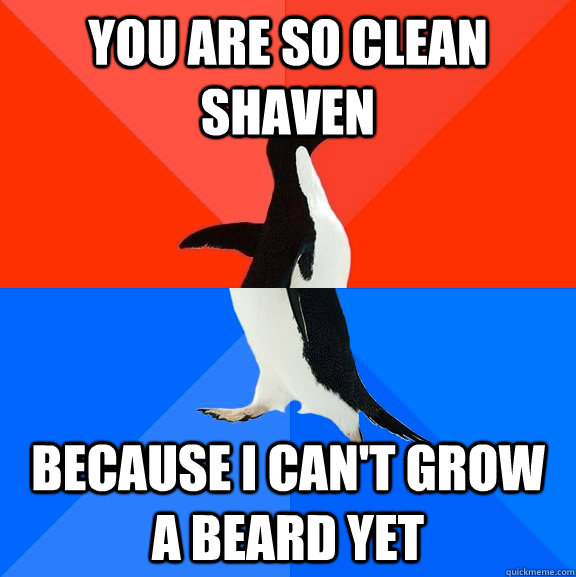 you are so clean shaven because i cant grow a beard yet - Socially Awesome Awkward Penguin