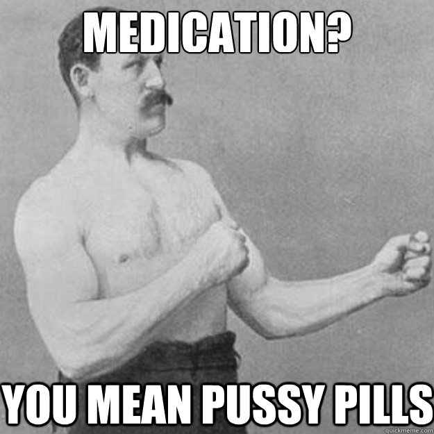 medication you mean pussy pills - overly manly man