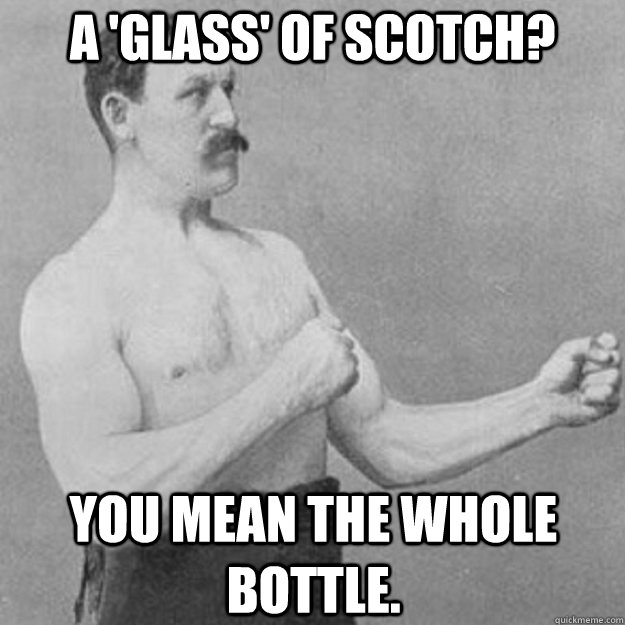 a glass of scotch you mean the whole bottle - overly manly man