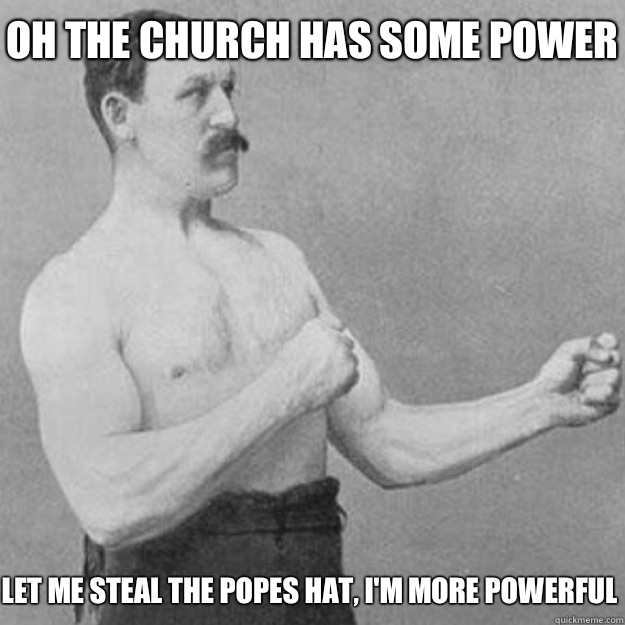 Oh the church has some power Let me steal the popes hat Im m - overly manly man