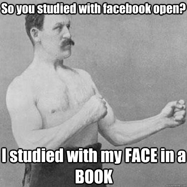 so you studied with facebook open i studied with my face in - overly manly man