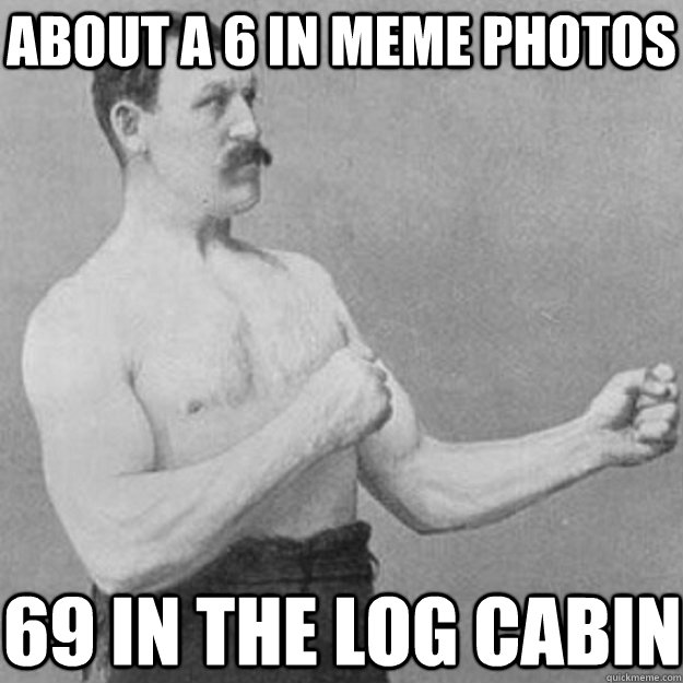 about a 6 in meme photos 69 in the log cabin - overly manly man