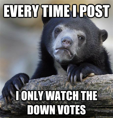 every time i post i only watch the down votes - Confession Bear