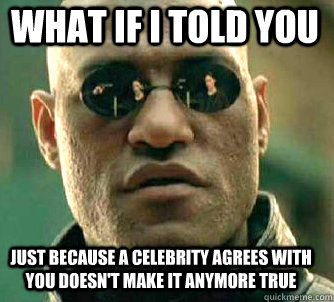 what if i told you just because a celebrity agrees with you  - Matrix Morpheus