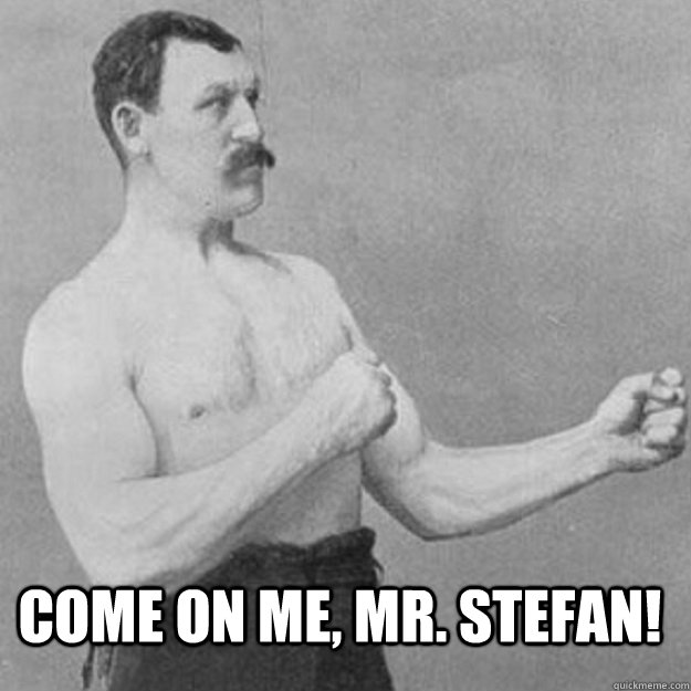 come on me mr stefan - overly manly man