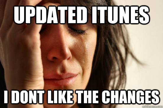 updated itunes i dont like the changes - First World Problems