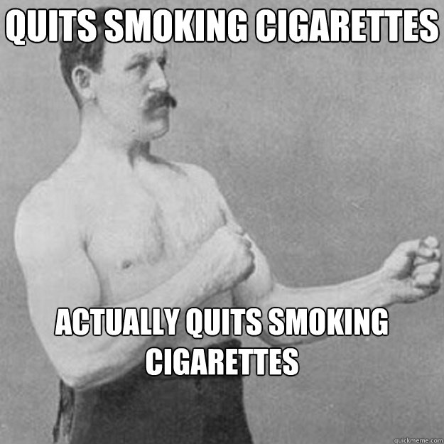 quits smoking cigarettes actually quits smoking cigarettes  - overly manly man