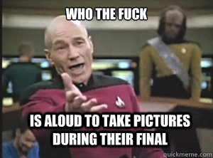 who the fuck is aloud to take pictures during their final  - Annoyed Picard