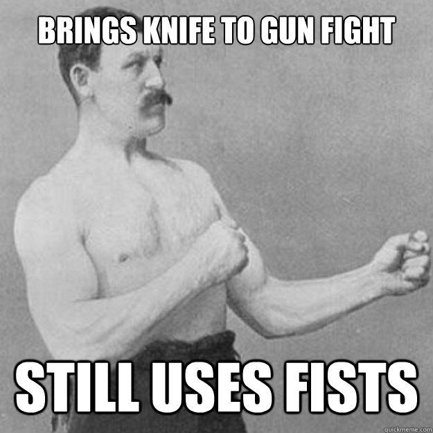 brings knife to gun fight still uses fists - overly manly man