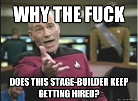 why the fuck does this stagebuilder keep getting hired - ANNOYED PICARD