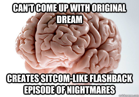 cant come up with original dream creates sitcomlike flashb - Scumbag Brain