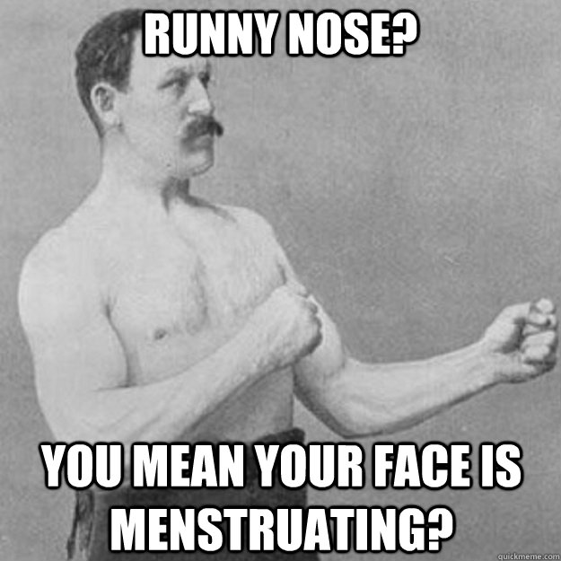 runny nose you mean your face is menstruating - overly manly man