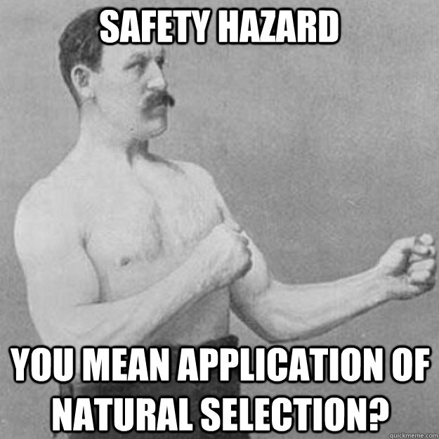 safety hazard you mean application of natural selection - overly manly man