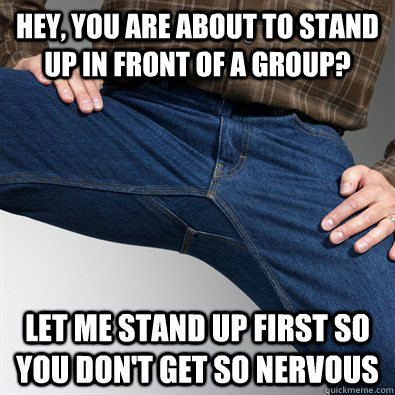 hey you are about to stand up in front of a group let me s - Scumbag Penis