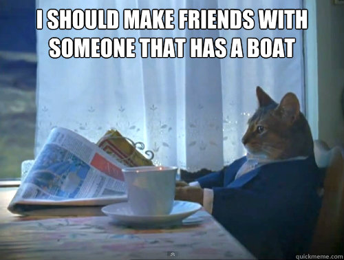 i should make friends with someone that has a boat  - The One Percent Cat