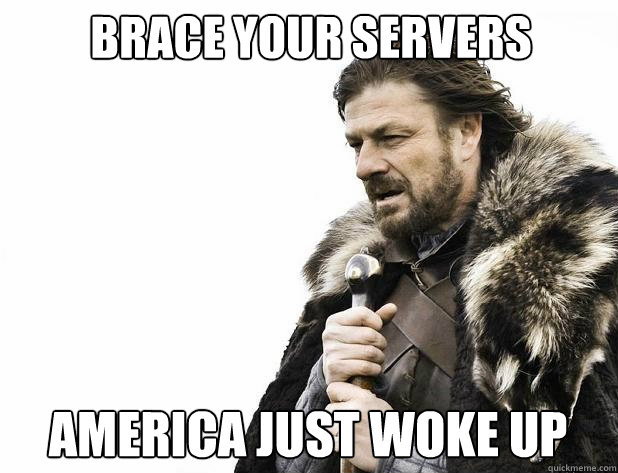 brace your servers america just woke up - Brace Yourself