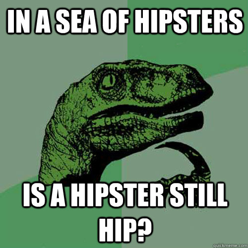 in a sea of hipsters is a hipster still hip - Philosoraptor