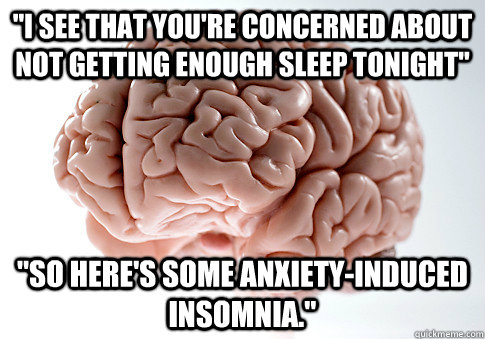 i see that youre concerned about not getting enough sleep  - Scumbag Brain