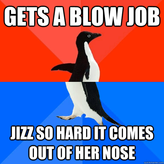 gets a blow job jizz so hard it comes out of her nose - Socially Awesome Awkward Penguin