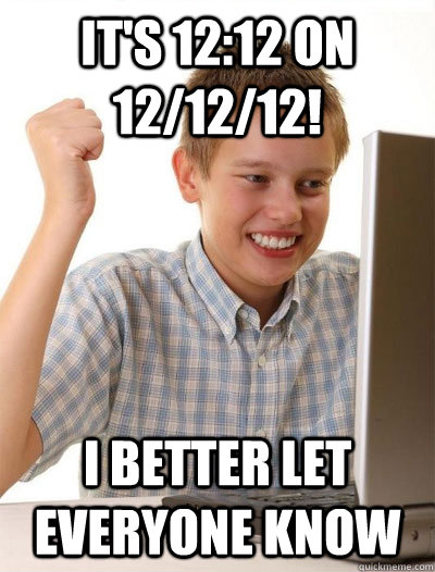 its 1212 on 121212 i better let everyone know - First Day on Internet Kid