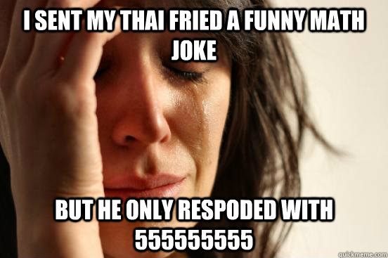 i sent my thai fried a funny math joke but he only respoded - First World Problems